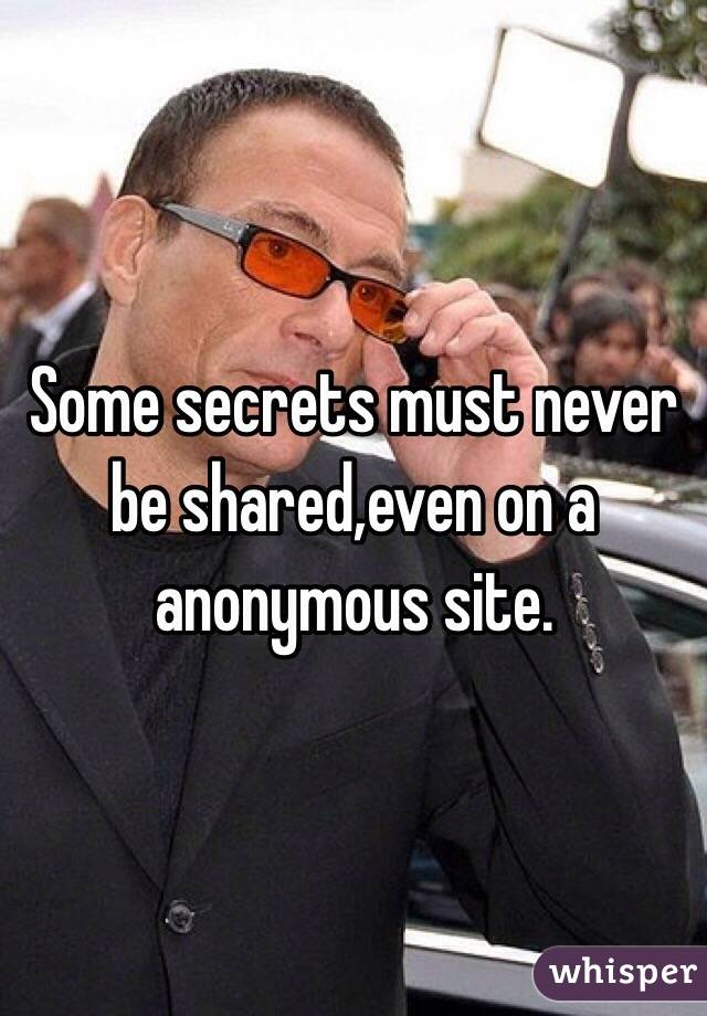 Some secrets must never be shared,even on a anonymous site.