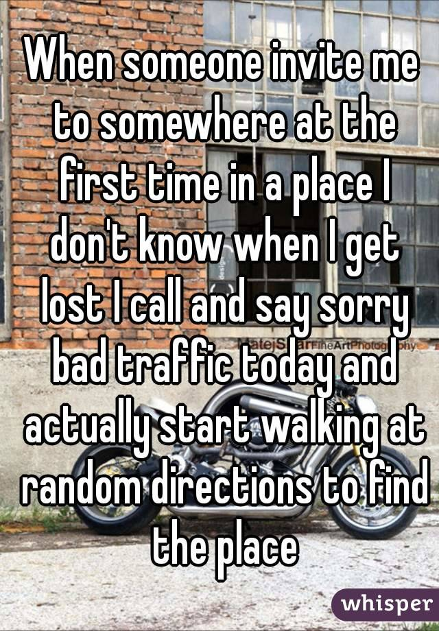 When someone invite me to somewhere at the first time in a place I don't know when I get lost I call and say sorry bad traffic today and actually start walking at random directions to find the place