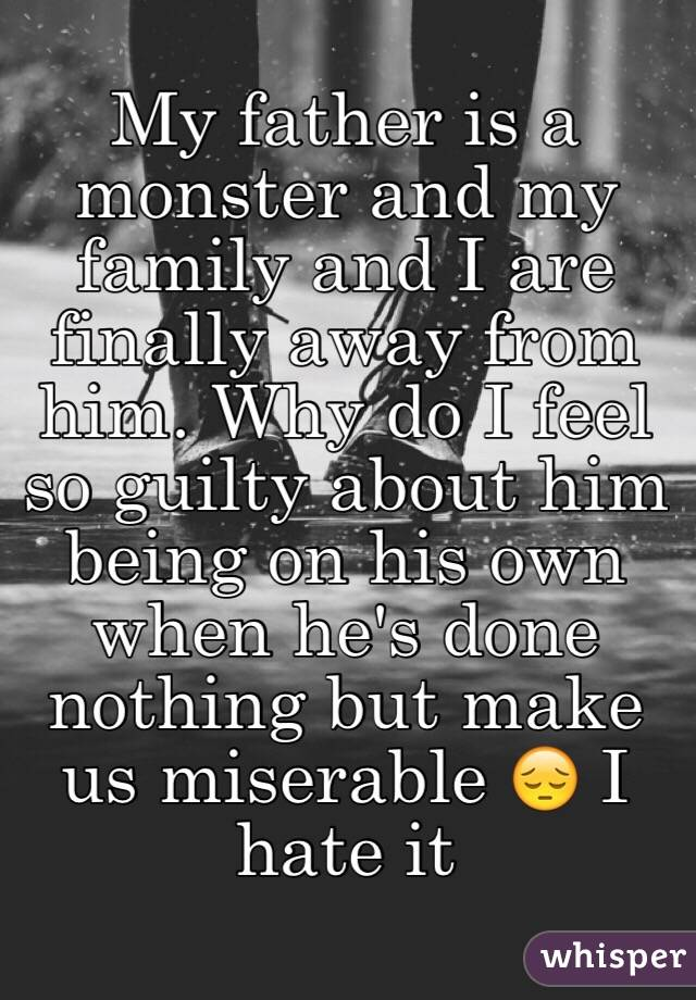 My father is a monster and my family and I are finally away from him. Why do I feel so guilty about him being on his own when he's done nothing but make us miserable 😔 I hate it