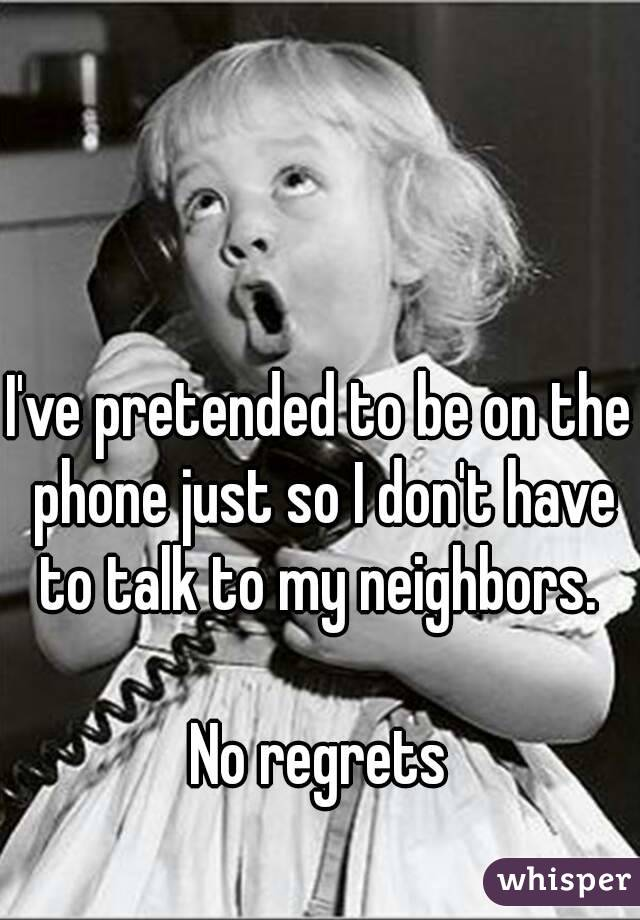 I've pretended to be on the phone just so I don't have to talk to my neighbors.   No regrets