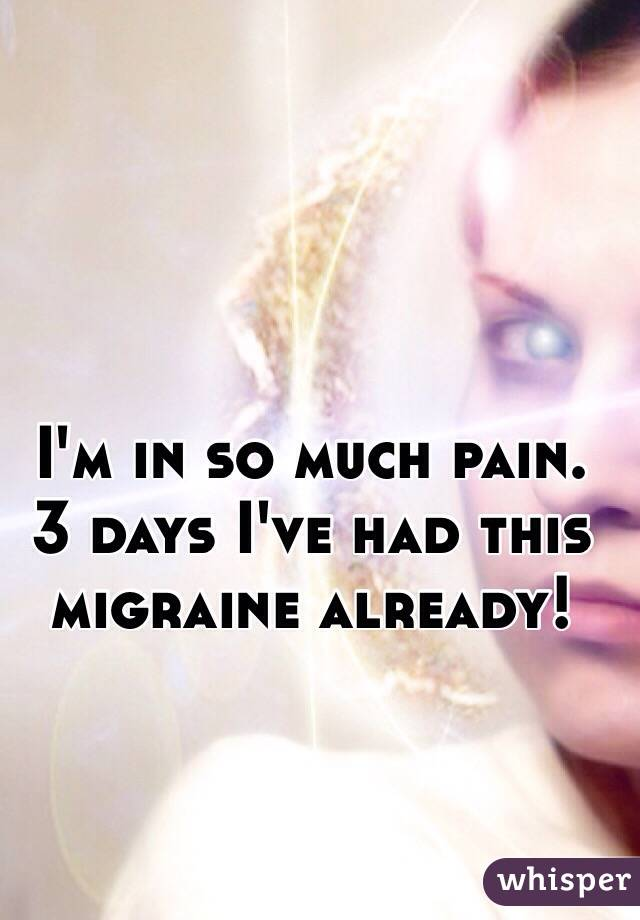 I'm in so much pain. 3 days I've had this migraine already!