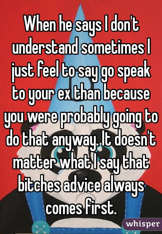 When he says I don't understand sometimes I just feel to say go speak to your ex than because you were probably going to do that anyway. It doesn't matter what I say that bitches advice always comes first.