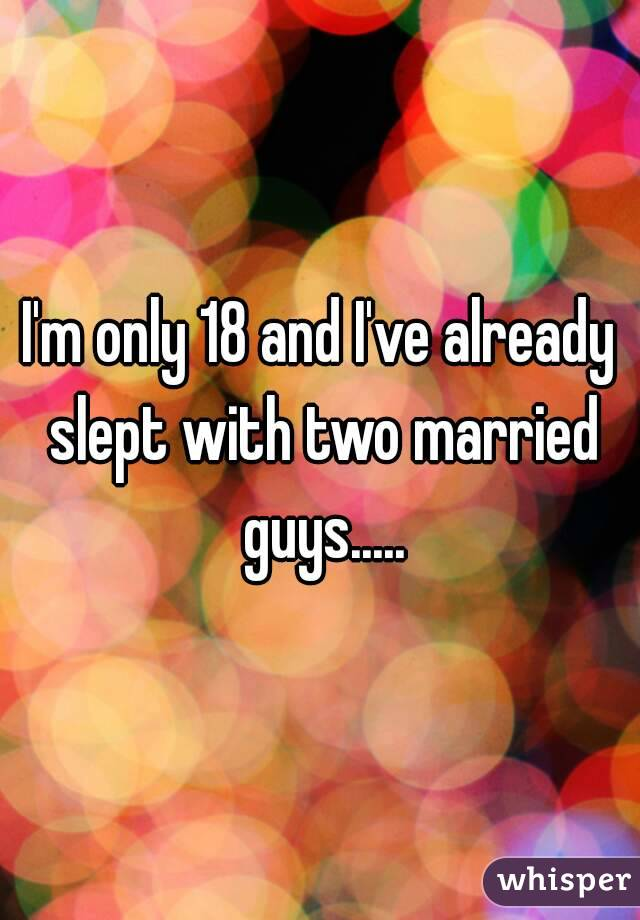 I'm only 18 and I've already slept with two married guys.....