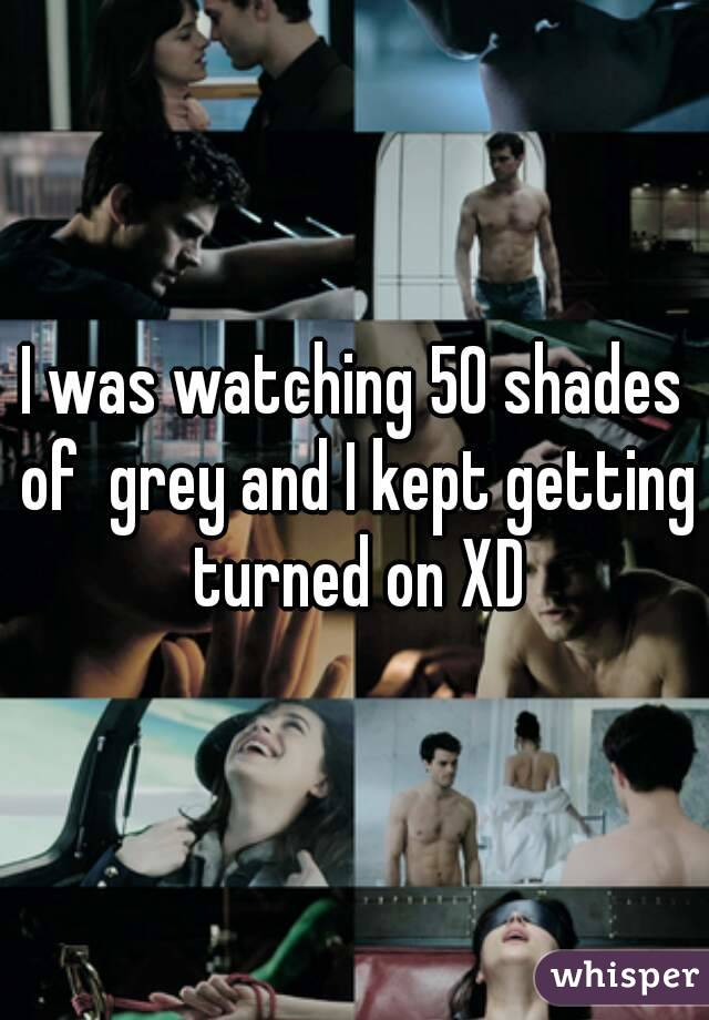 I was watching 50 shades of  grey and I kept getting turned on XD