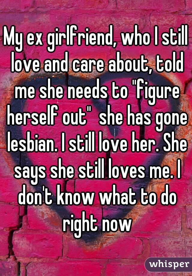 """My ex girlfriend, who I still love and care about, told me she needs to """"figure herself out""""  she has gone lesbian. I still love her. She says she still loves me. I don't know what to do right now"""