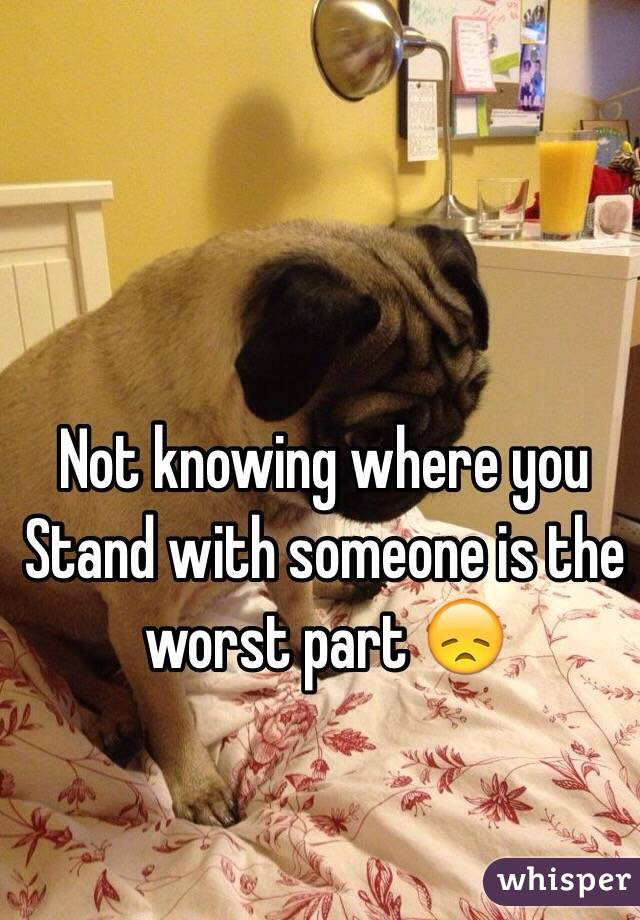Not knowing where you Stand with someone is the worst part 😞