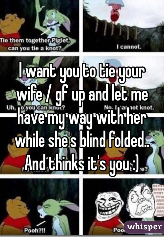 I want you to tie your wife / gf up and let me have my way with her while she's blind folded.. And thinks it's you :)