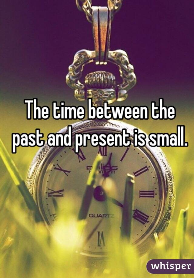 The time between the past and present is small.