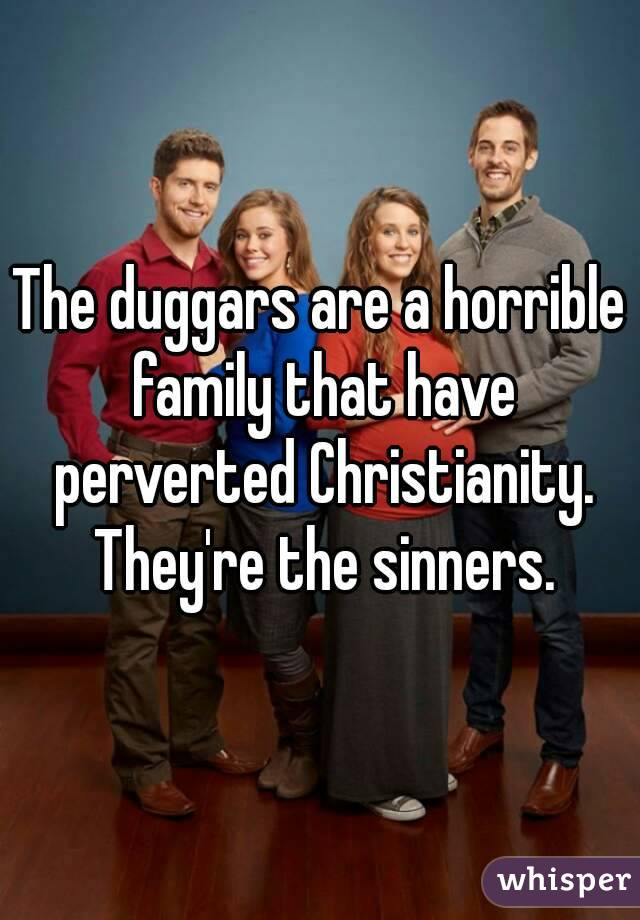 The duggars are a horrible family that have perverted Christianity. They're the sinners.