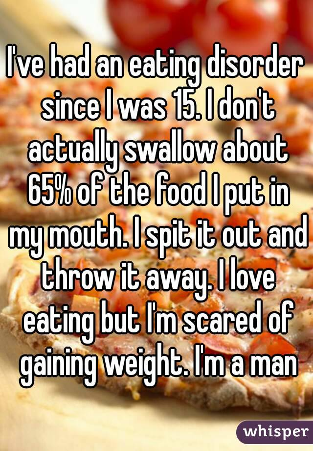 I've had an eating disorder since I was 15. I don't actually swallow about 65% of the food I put in my mouth. I spit it out and throw it away. I love eating but I'm scared of gaining weight. I'm a man