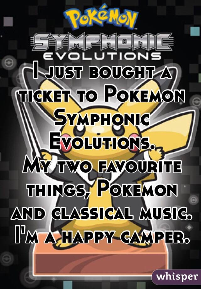 I just bought a ticket to Pokemon Symphonic Evolutions. My two favourite things, Pokemon and classical music. I'm a happy camper.