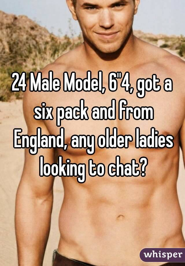 "24 Male Model, 6""4, got a six pack and from England, any older ladies looking to chat?"