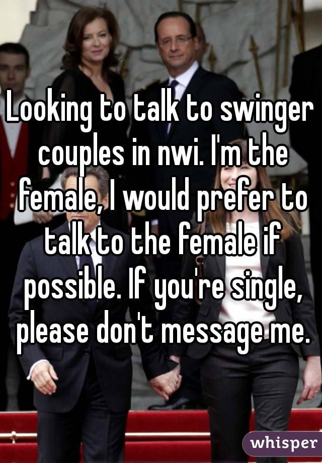 Looking to talk to swinger couples in nwi. I'm the female, I would prefer to talk to the female if possible. If you're single, please don't message me.
