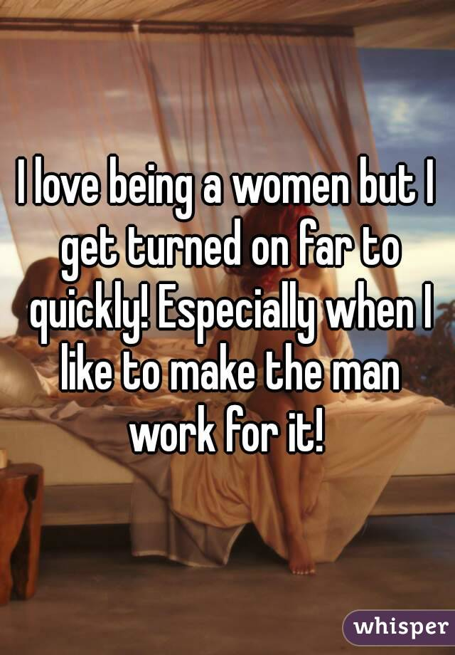 I love being a women but I get turned on far to quickly! Especially when I like to make the man work for it!