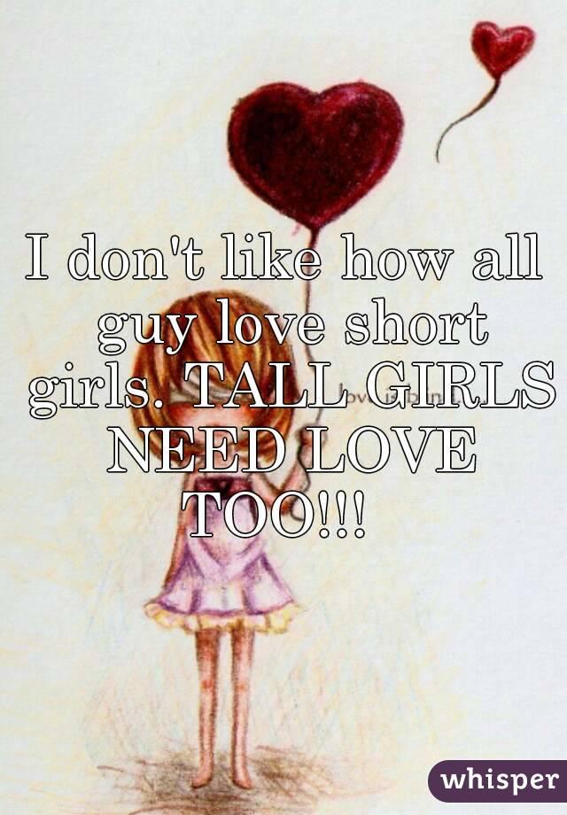 I don't like how all guy love short girls. TALL GIRLS NEED LOVE TOO!!!