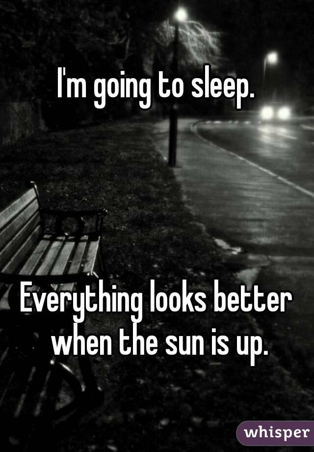 I'm going to sleep.     Everything looks better when the sun is up.
