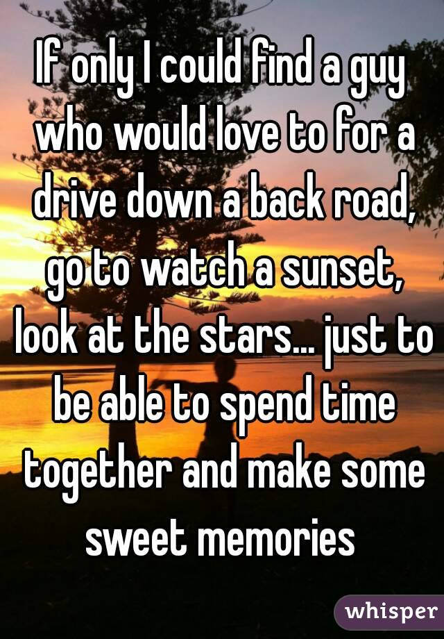 If only I could find a guy who would love to for a drive down a back road, go to watch a sunset, look at the stars... just to be able to spend time together and make some sweet memories