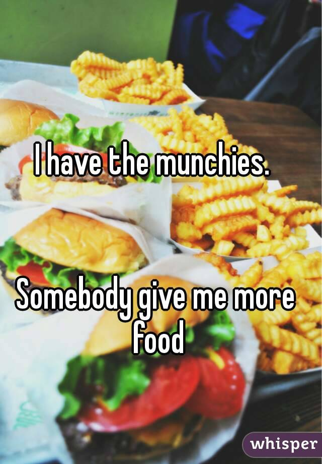 I have the munchies.    Somebody give me more food