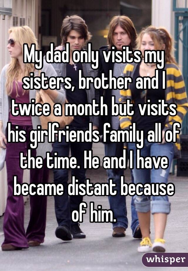 My dad only visits my sisters, brother and I twice a month but visits his girlfriends family all of the time. He and I have became distant because of him.