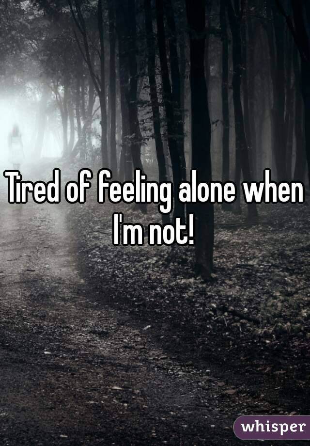 Tired of feeling alone when I'm not!