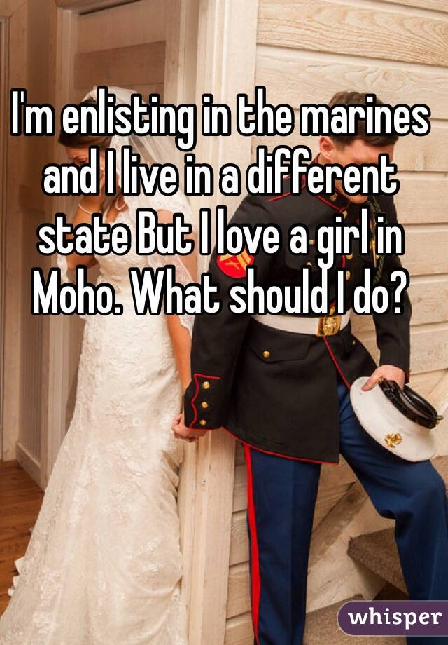 I'm enlisting in the marines and I live in a different state But I love a girl in Moho. What should I do?