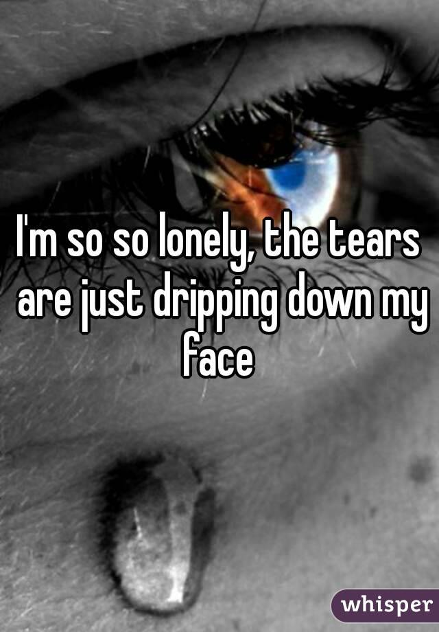 I'm so so lonely, the tears are just dripping down my face