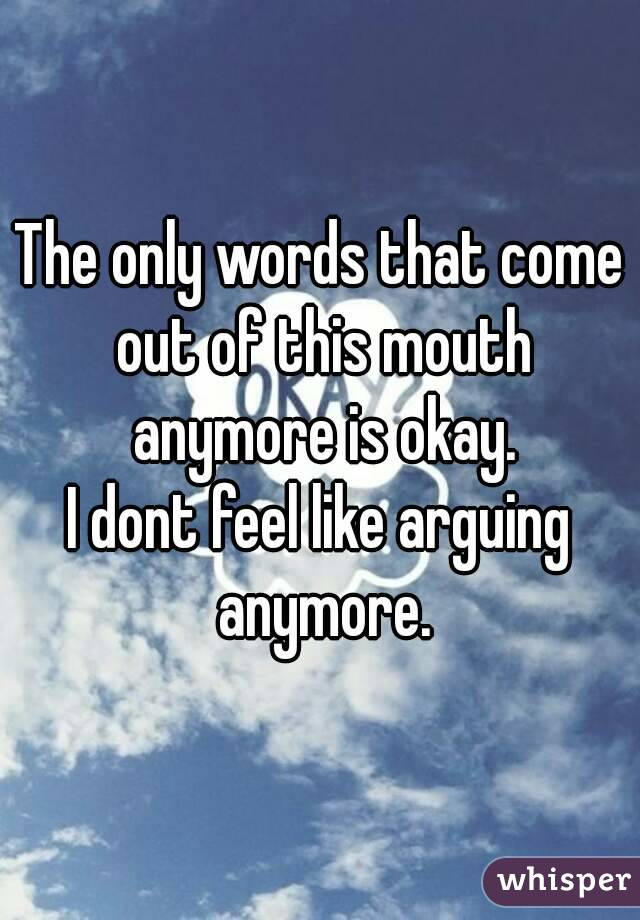 The only words that come out of this mouth anymore is okay. I dont feel like arguing anymore.