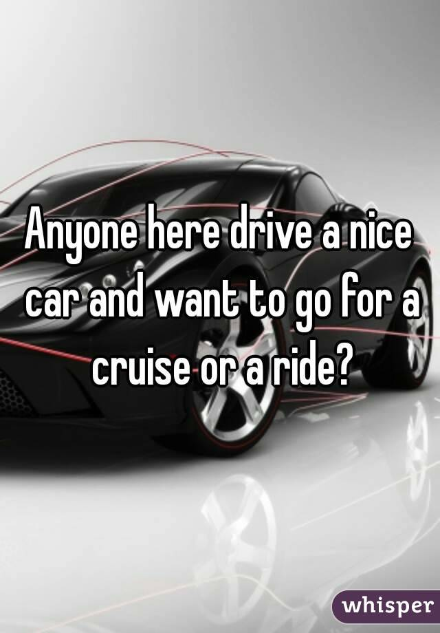 Anyone here drive a nice car and want to go for a cruise or a ride?