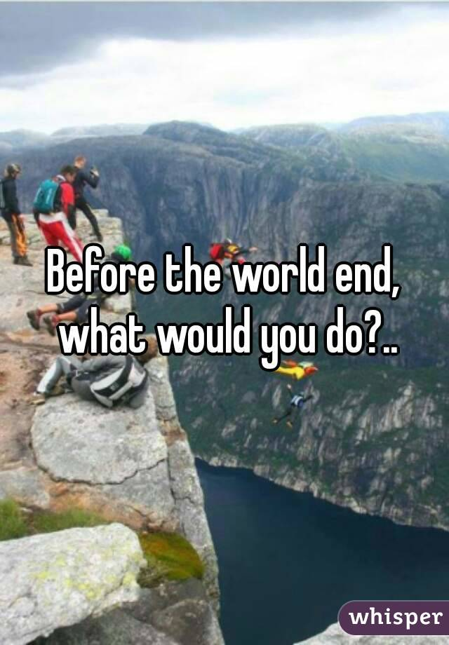 Before the world end, what would you do?..