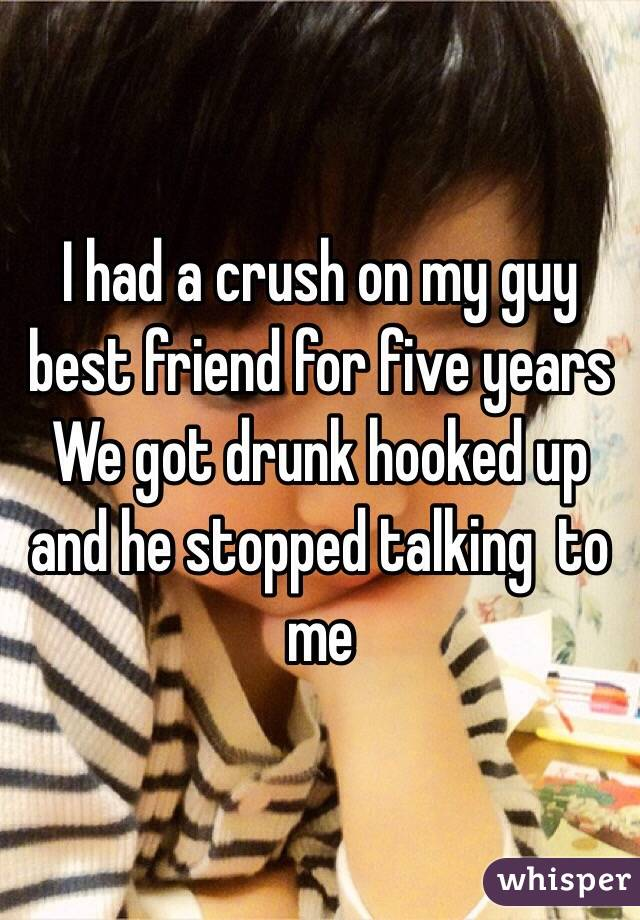 I had a crush on my guy best friend for five years We got drunk hooked up and he stopped talking  to me