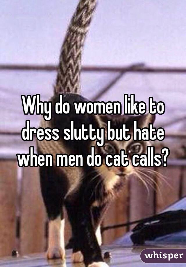 Why do women like to dress slutty but hate when men do cat calls?