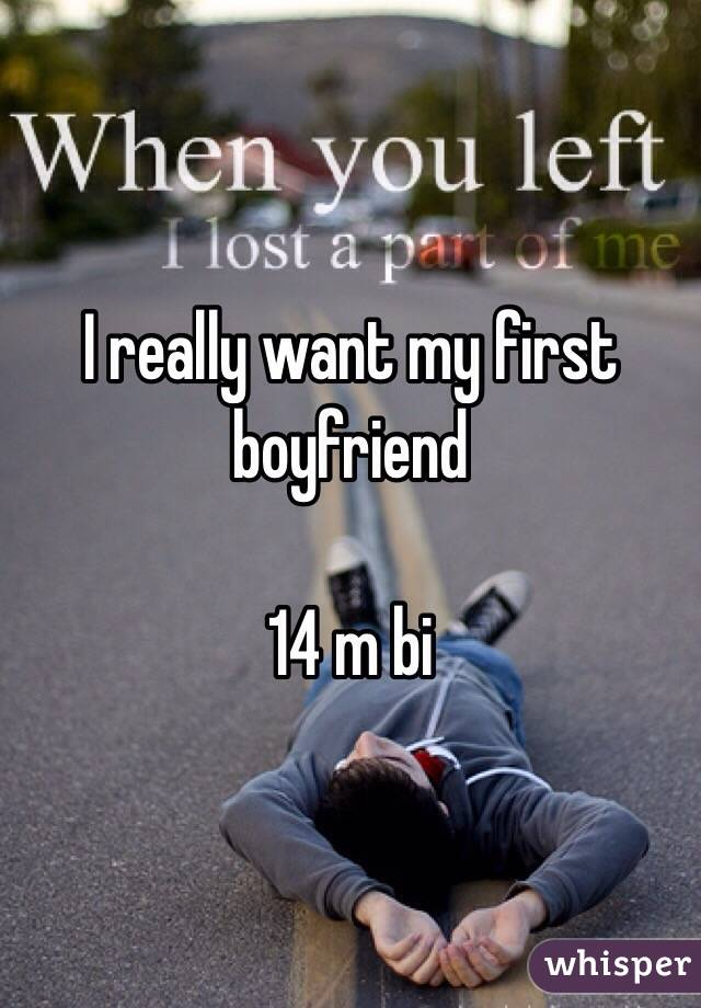 I really want my first boyfriend   14 m bi