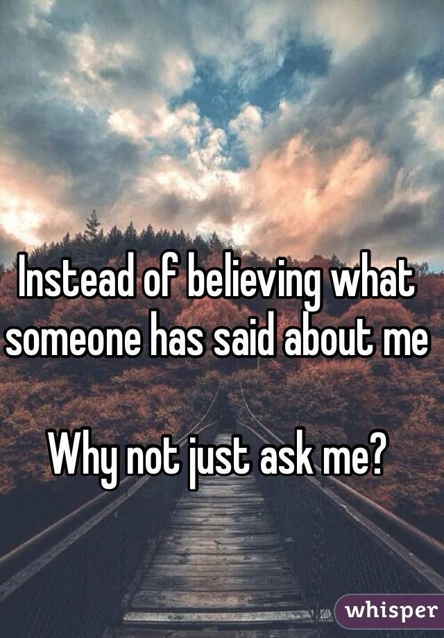 Instead of believing what someone has said about me  Why not just ask me?