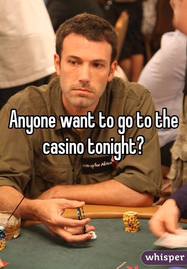 Anyone want to go to the casino tonight?