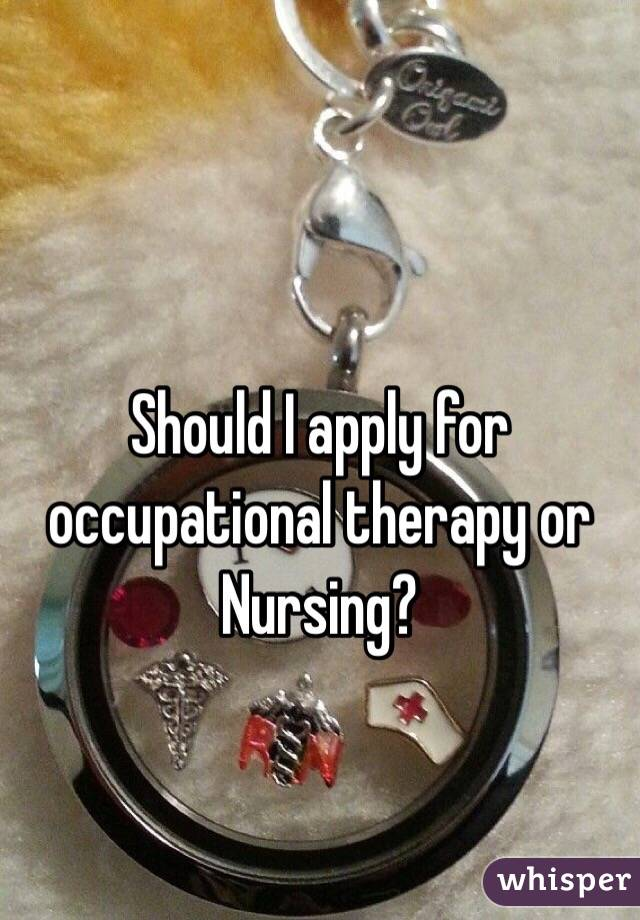 Should I apply for occupational therapy or Nursing?