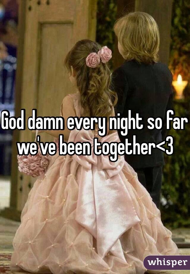 God damn every night so far we've been together<3