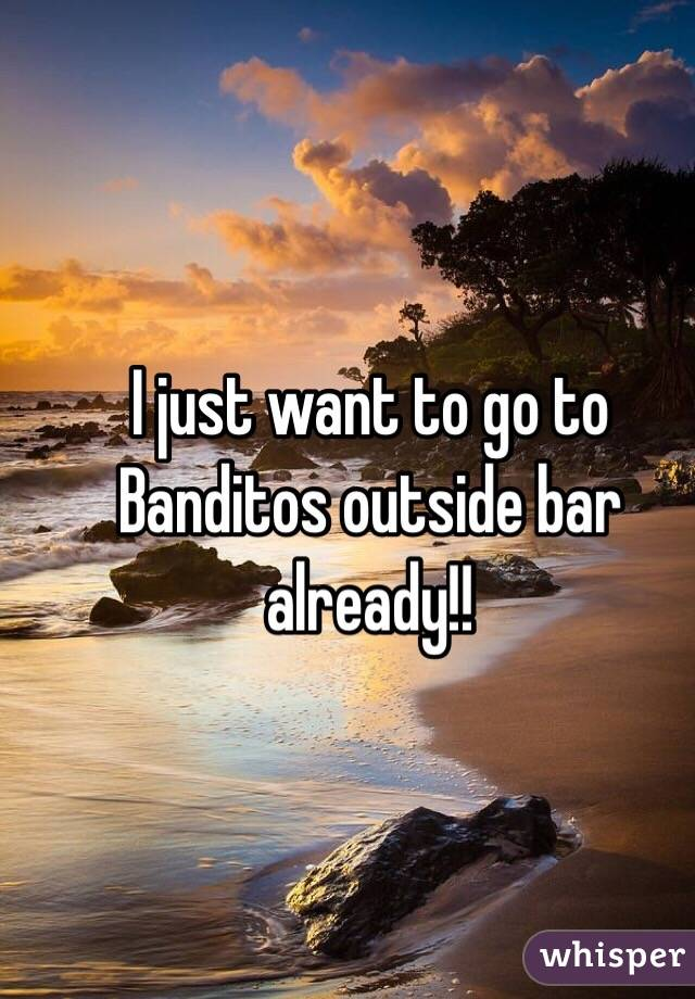 I just want to go to Banditos outside bar already!!