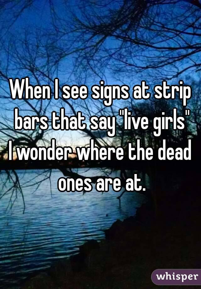 "When I see signs at strip bars that say ""live girls"" I wonder where the dead ones are at."