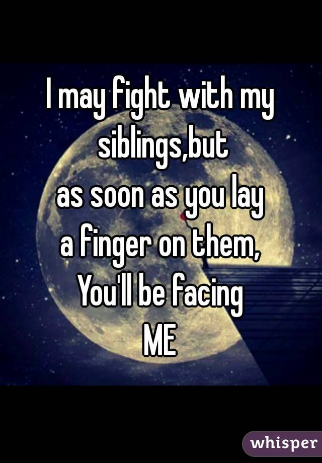 I may fight with my siblings,but as soon as you lay a finger on them, You'll be facing ME