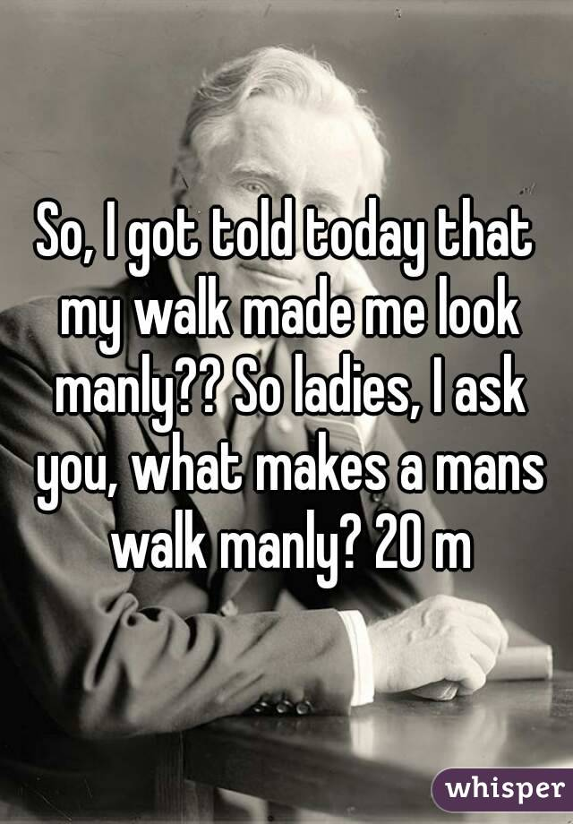 So, I got told today that my walk made me look manly?? So ladies, I ask you, what makes a mans walk manly? 20 m