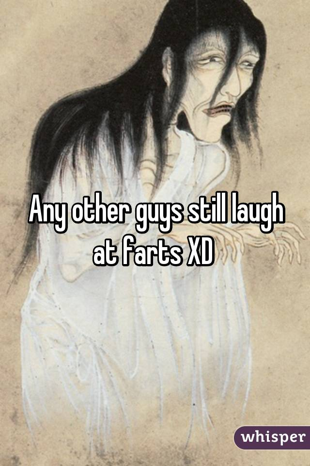 Any other guys still laugh at farts XD