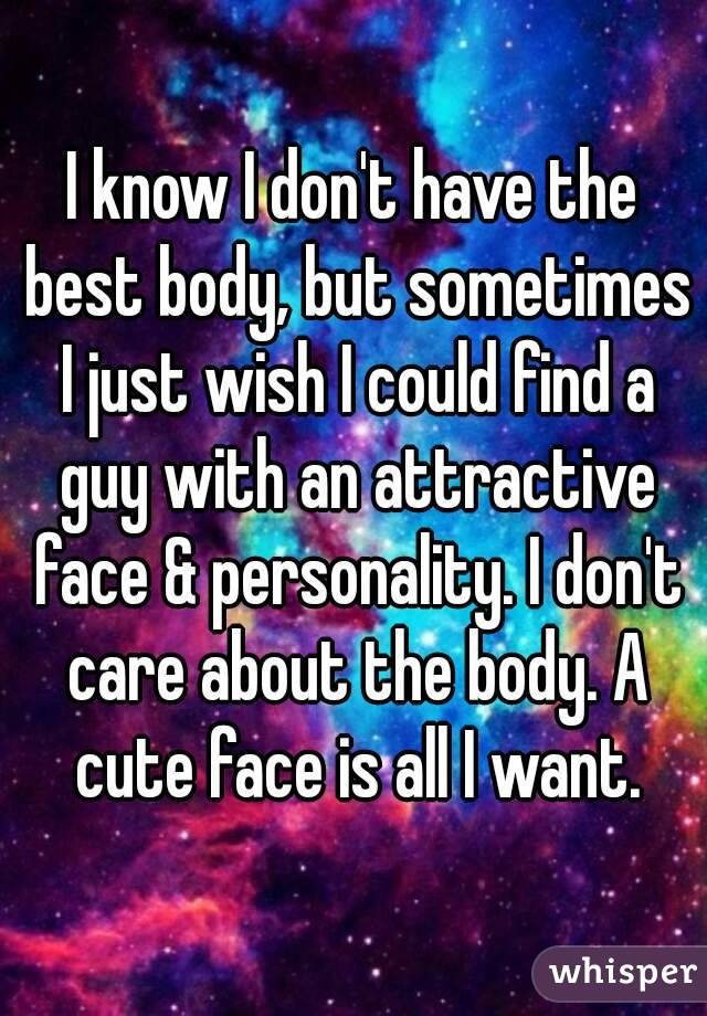 I know I don't have the best body, but sometimes I just wish I could find a guy with an attractive face & personality. I don't care about the body. A cute face is all I want.