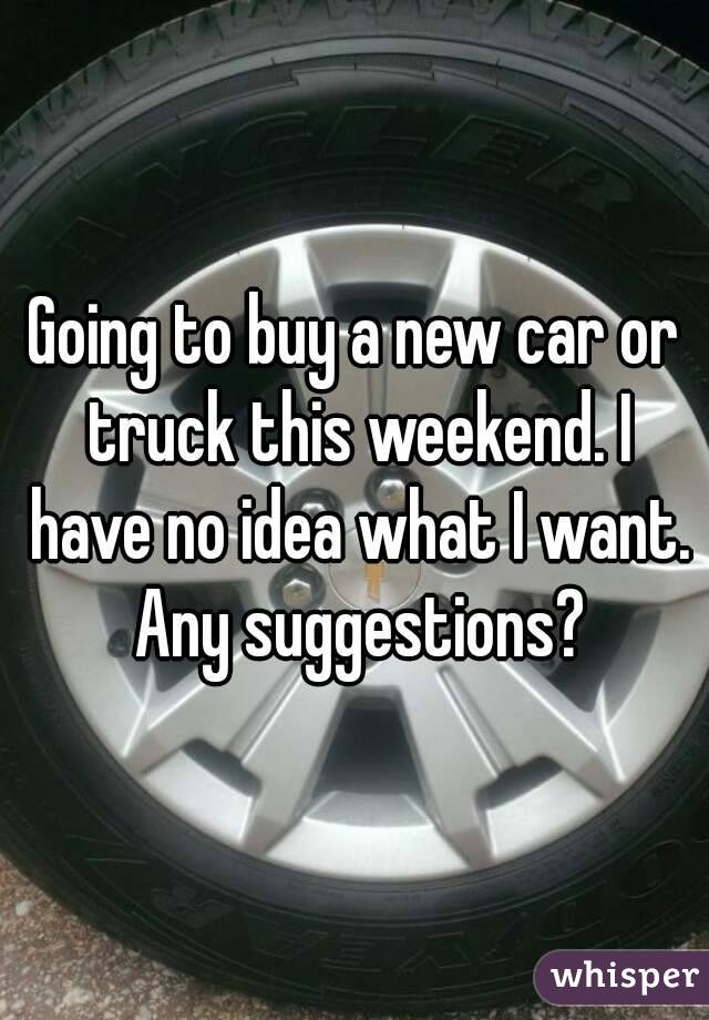 Going to buy a new car or truck this weekend. I have no idea what I want. Any suggestions?