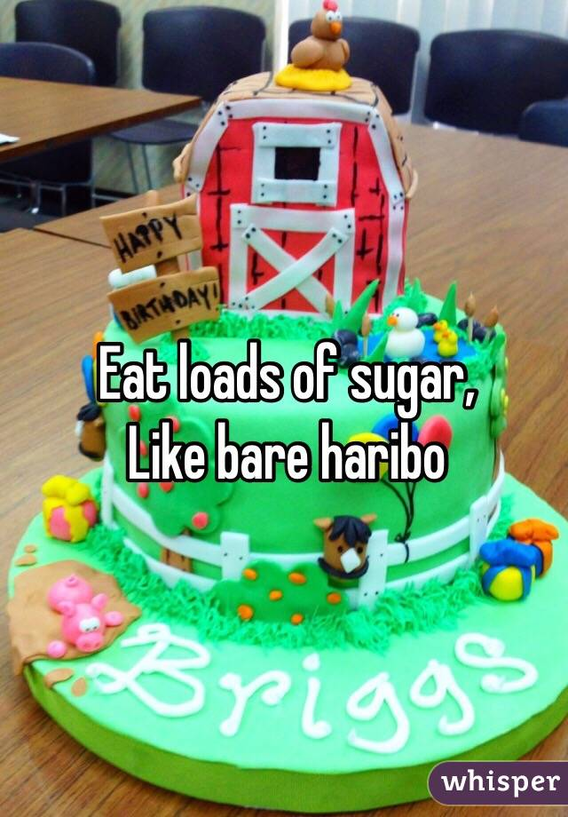 Eat loads of sugar, Like bare haribo
