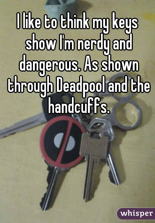 I like to think my keys show I'm nerdy and dangerous. As shown through Deadpool and the handcuffs.
