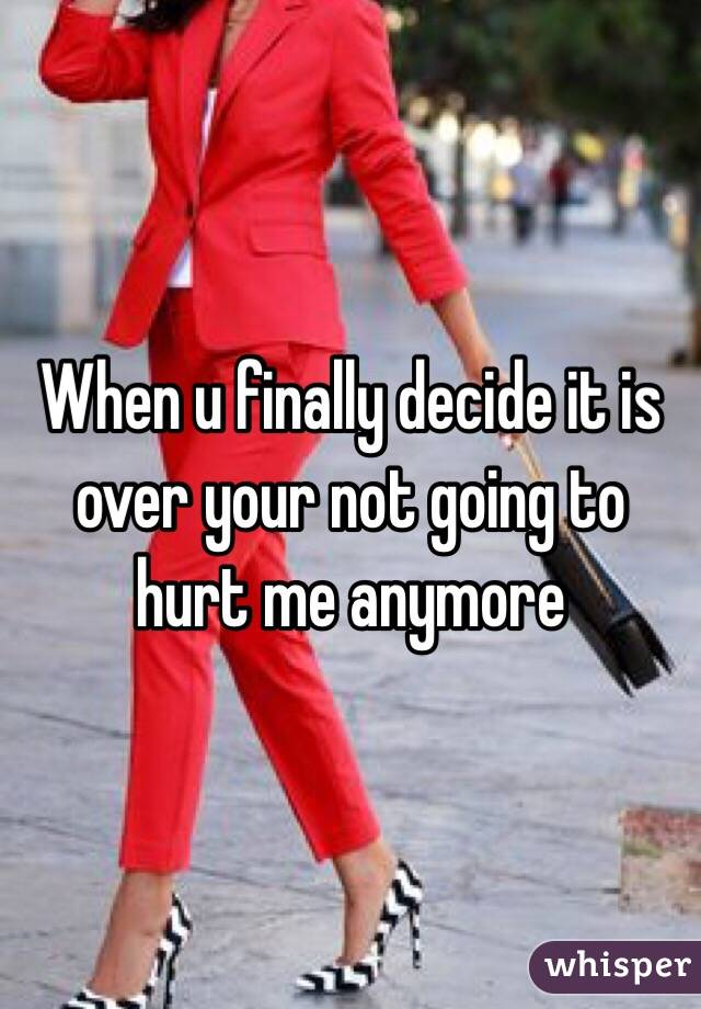 When u finally decide it is over your not going to hurt me anymore