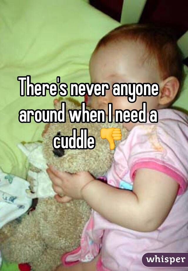 There's never anyone around when I need a cuddle 👎
