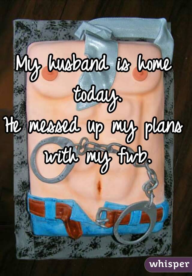 My husband is home today. He messed up my plans with my fwb.