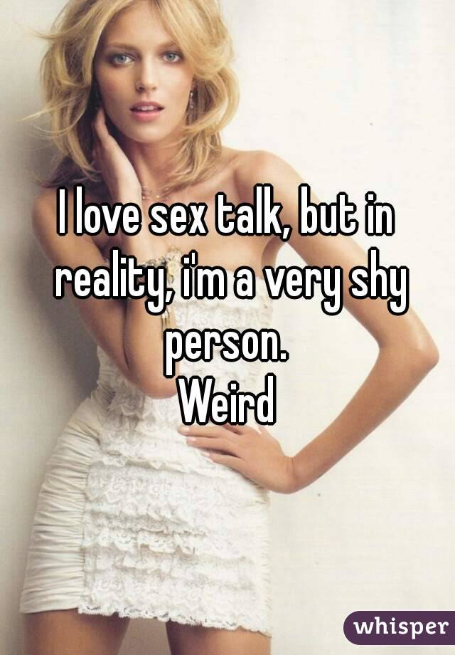 I love sex talk, but in reality, i'm a very shy person.  Weird