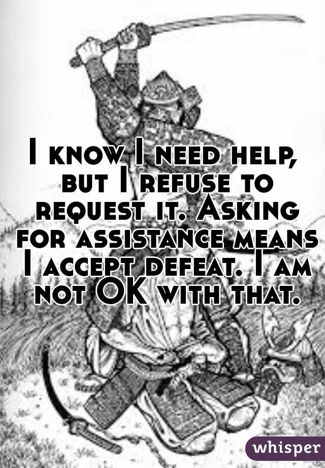I know I need help, but I refuse to request it. Asking for assistance means I accept defeat. I am not OK with that.
